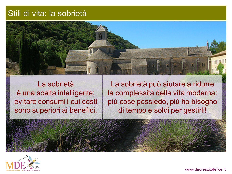 www.decrescitafelice.it Stili di vita: la sobrietà La sobrietà può aiutare a ridurre la complessità della vita moderna: più cose possiedo, più ho bisogno di tempo e soldi per gestirli.