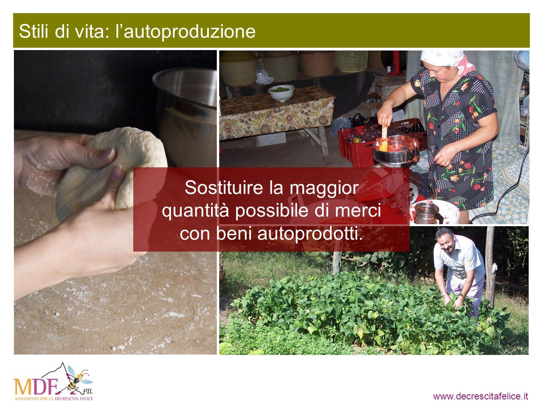 www.decrescitafelice.it Stili di vita: lautoproduzione Sostituire la maggior quantità possibile di merci con beni autoprodotti.