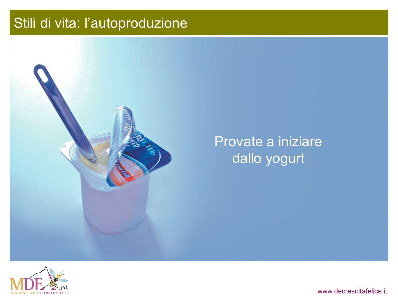 www.decrescitafelice.it Stili di vita: lautoproduzione Provate a iniziare dallo yogurt