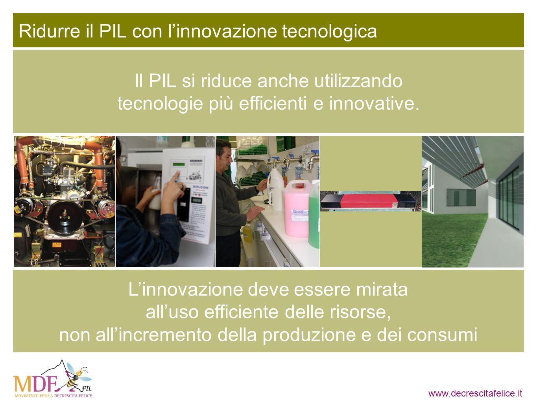 www.decrescitafelice.it Ridurre il PIL con linnovazione tecnologica Il PIL si riduce anche utilizzando tecnologie più efficienti e innovative. Linnova