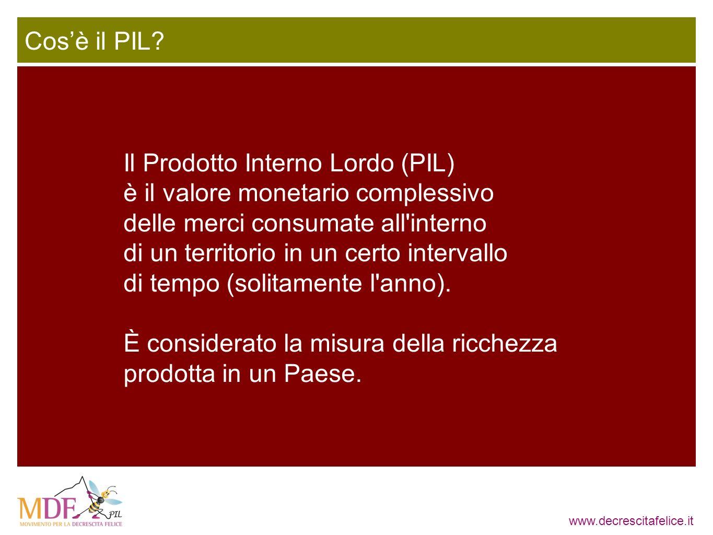 www.decrescitafelice.it Il Prodotto Interno Lordo (PIL) è il valore monetario complessivo delle merci consumate all'interno di un territorio in un cer