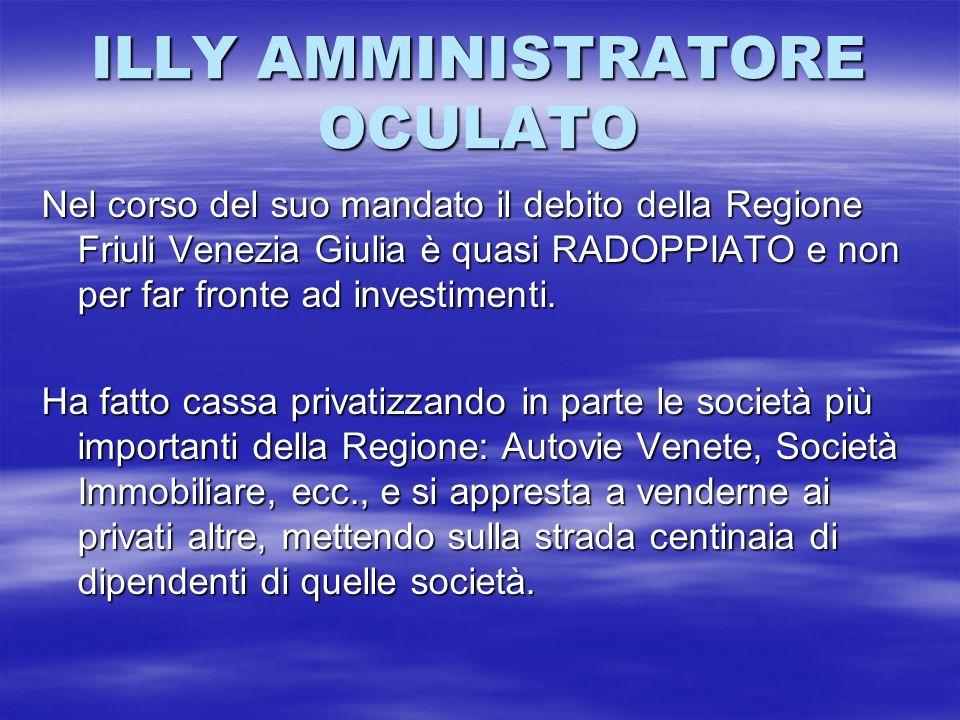 ILLY AMMINISTRATORE OCULATO Nel corso del suo mandato il debito della Regione Friuli Venezia Giulia è quasi RADOPPIATO e non per far fronte ad investi