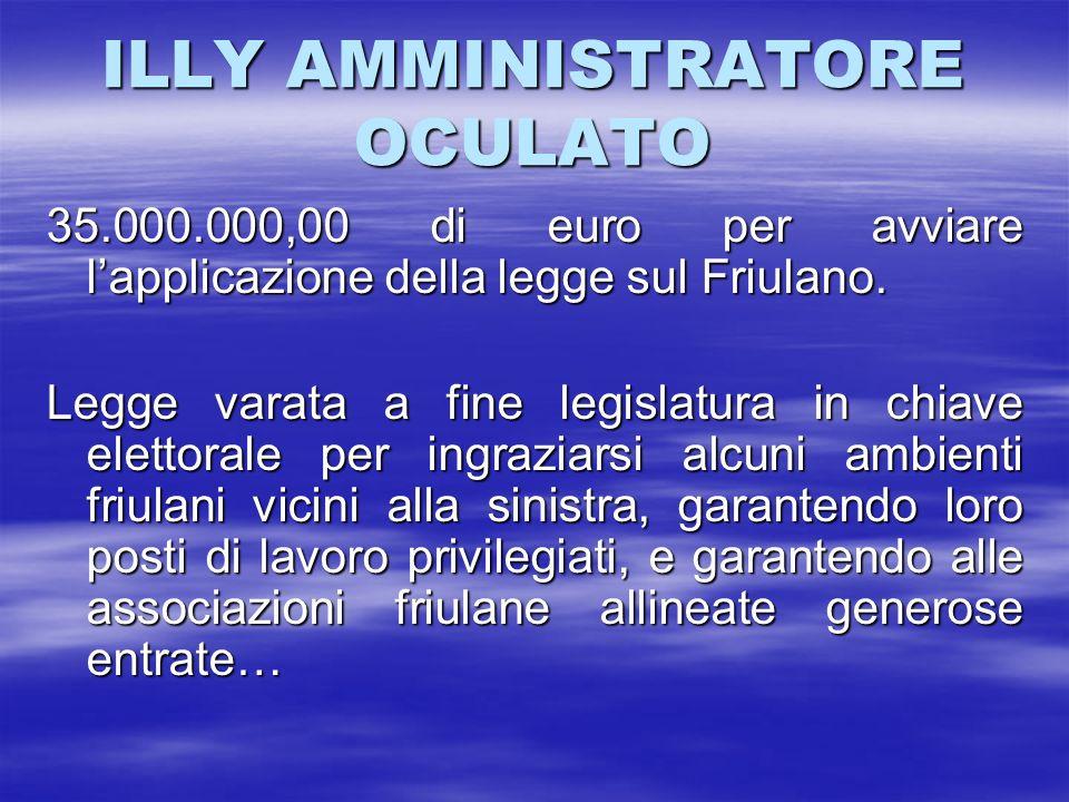 ILLY AMMINISTRATORE OCULATO 35.000.000,00 di euro per avviare lapplicazione della legge sul Friulano. Legge varata a fine legislatura in chiave eletto
