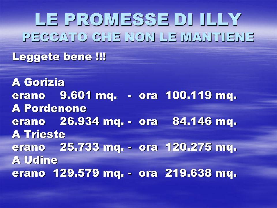 LE PROMESSE DI ILLY PECCATO CHE NON LE MANTIENE Leggete bene !!! A Gorizia erano 9.601 mq. - ora 100.119 mq. A Pordenone erano 26.934 mq. - ora 84.146