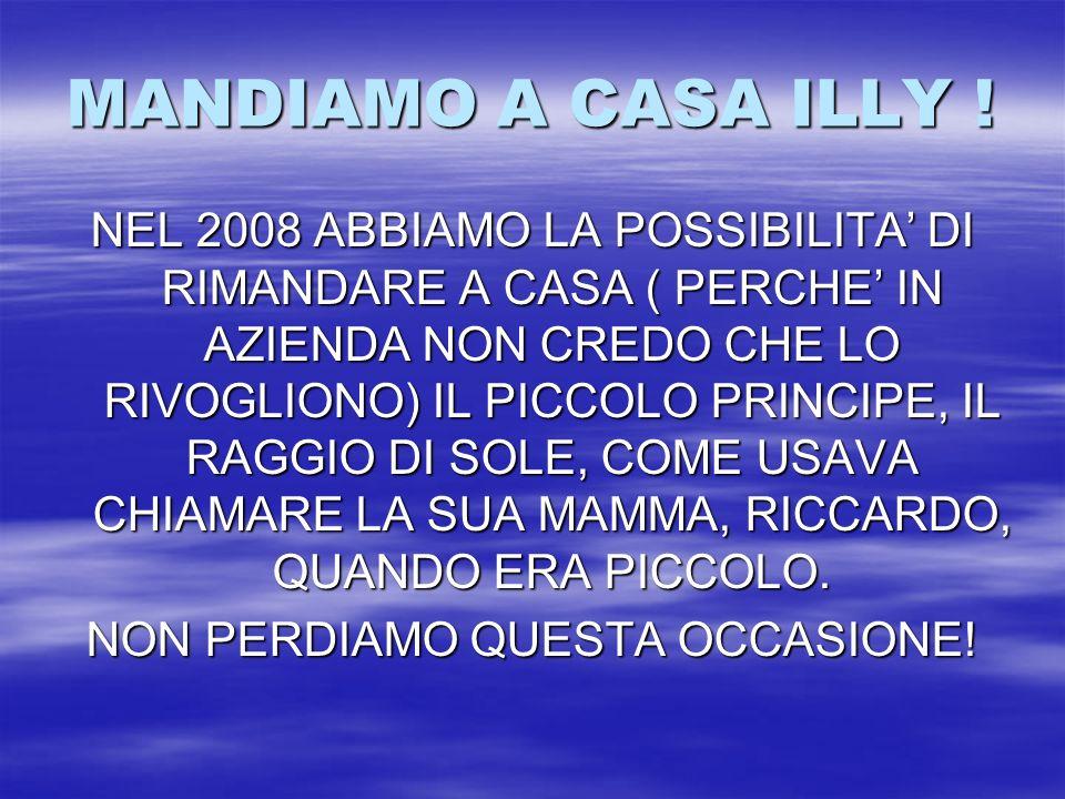 MANDIAMO A CASA ILLY ! NEL 2008 ABBIAMO LA POSSIBILITA DI RIMANDARE A CASA ( PERCHE IN AZIENDA NON CREDO CHE LO RIVOGLIONO) IL PICCOLO PRINCIPE, IL RA
