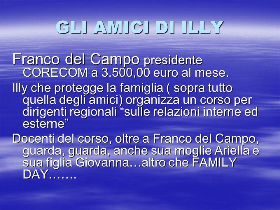 GLI AMICI DI ILLY Franco del Campo presidente CORECOM a 3.500,00 euro al mese. Illy che protegge la famiglia ( sopra tutto quella degli amici) organiz