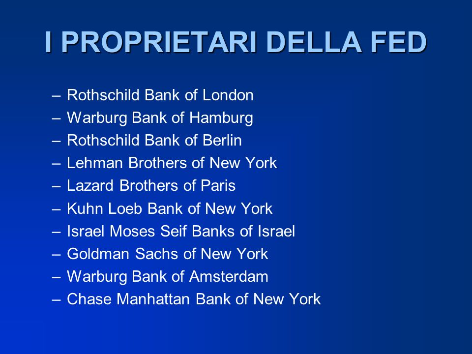 I PROPRIETARI DELLA FED –Rothschild Bank of London –Warburg Bank of Hamburg –Rothschild Bank of Berlin –Lehman Brothers of New York –Lazard Brothers o
