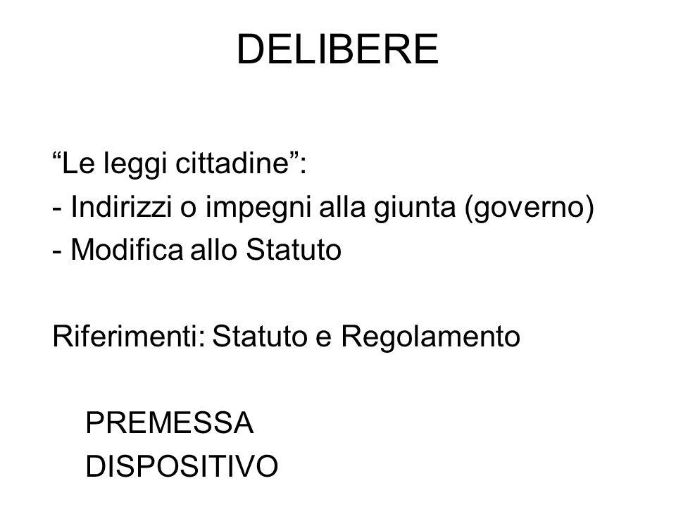 DELIBERE Le leggi cittadine: - Indirizzi o impegni alla giunta (governo) - Modifica allo Statuto Riferimenti: Statuto e Regolamento PREMESSA DISPOSITIVO