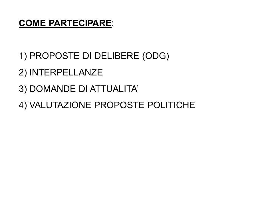 COME PARTECIPARE: 1) PROPOSTE DI DELIBERE (ODG) 2) INTERPELLANZE 3) DOMANDE DI ATTUALITA 4) VALUTAZIONE PROPOSTE POLITICHE