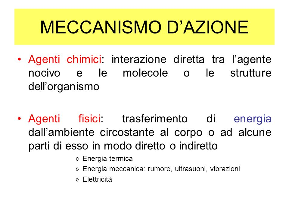 MECCANISMO DAZIONE Agenti chimici: interazione diretta tra lagente nocivo e le molecole o le strutture dellorganismo Agenti fisici: trasferimento di e
