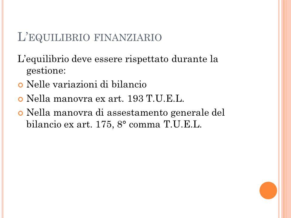 L EQUILIBRIO FINANZIARIO Lequilibrio deve essere rispettato durante la gestione: Nelle variazioni di bilancio Nella manovra ex art. 193 T.U.E.L. Nella