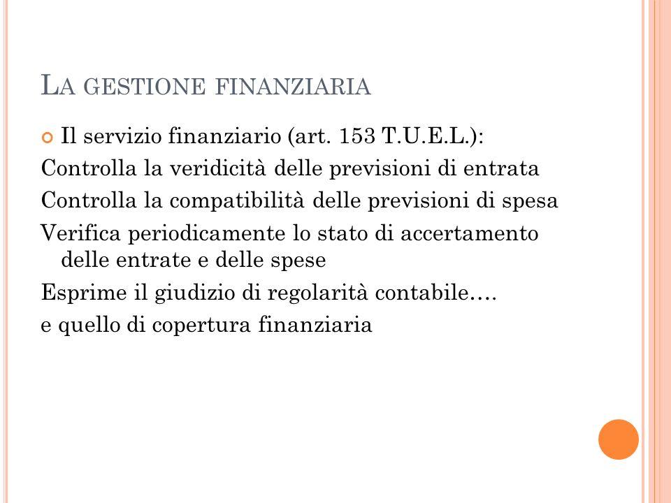 L A GESTIONE FINANZIARIA Il servizio finanziario (art. 153 T.U.E.L.): Controlla la veridicità delle previsioni di entrata Controlla la compatibilità d