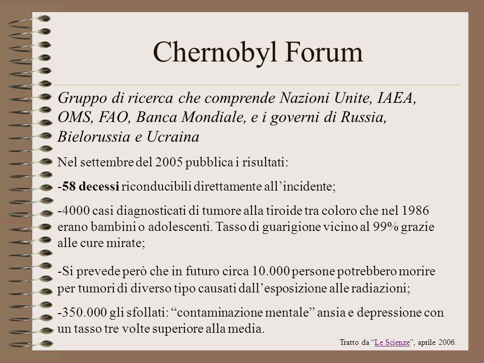 Chernobyl Forum Gruppo di ricerca che comprende Nazioni Unite, IAEA, OMS, FAO, Banca Mondiale, e i governi di Russia, Bielorussia e Ucraina Nel settem