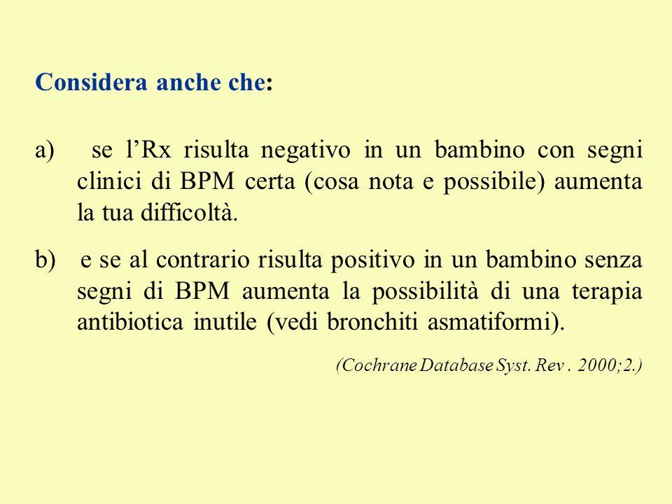 Considera anche che: a) se lRx risulta negativo in un bambino con segni clinici di BPM certa (cosa nota e possibile) aumenta la tua difficoltà. b) e s