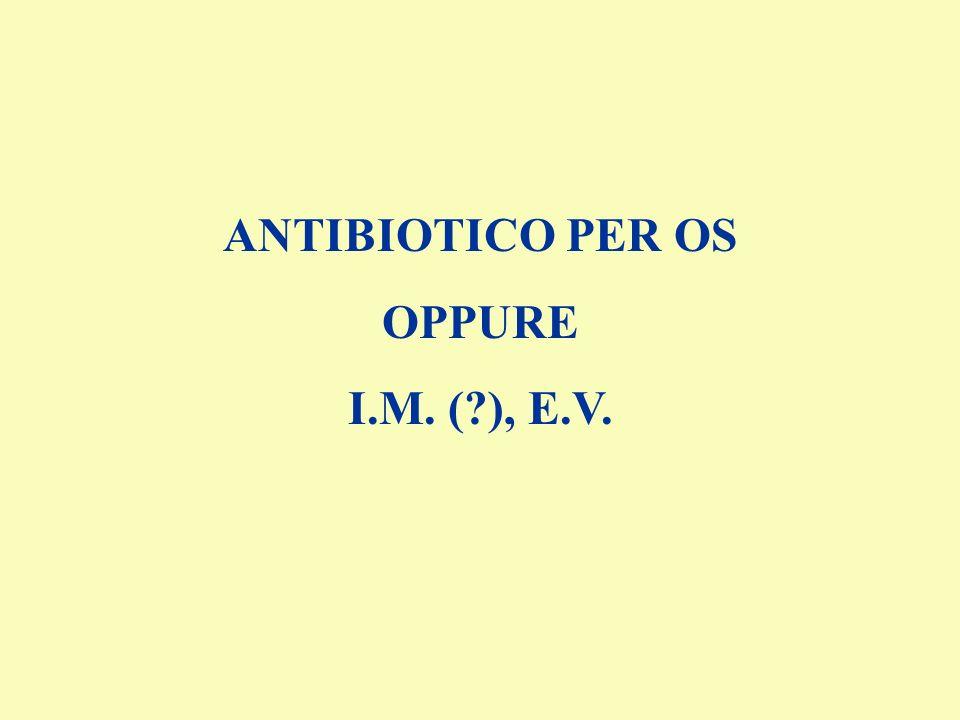 ANTIBIOTICO PER OS OPPURE I.M. (?), E.V.