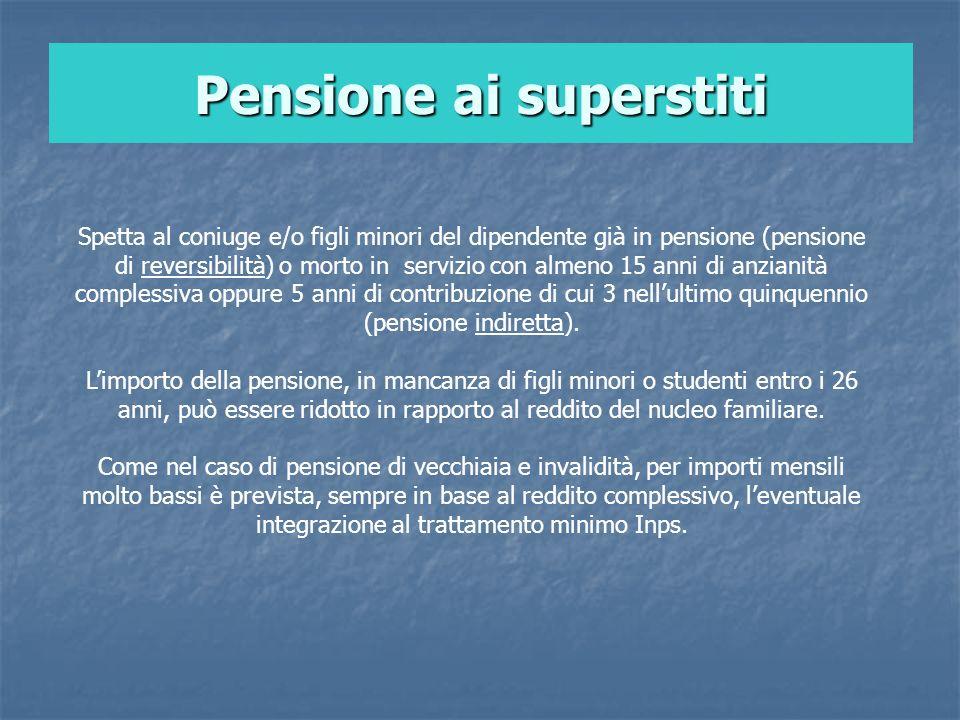 Pensione ai superstiti Spetta al coniuge e/o figli minori del dipendente già in pensione (pensione di reversibilità) o morto in servizio con almeno 15