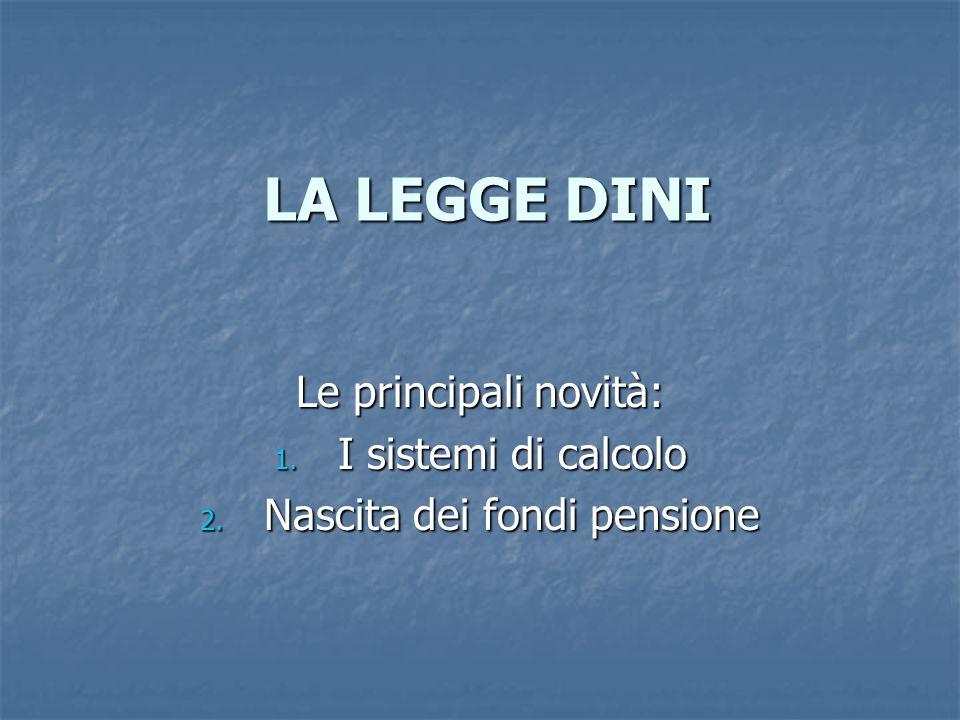 LA LEGGE DINI Le principali novità: 1. I sistemi di calcolo 2. Nascita dei fondi pensione