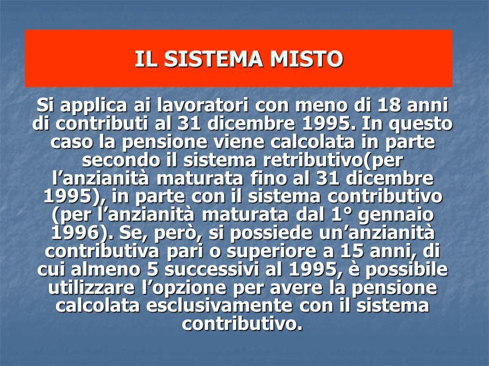 IL SISTEMA MISTO Si applica ai lavoratori con meno di 18 anni di contributi al 31 dicembre 1995. In questo caso la pensione viene calcolata in parte s