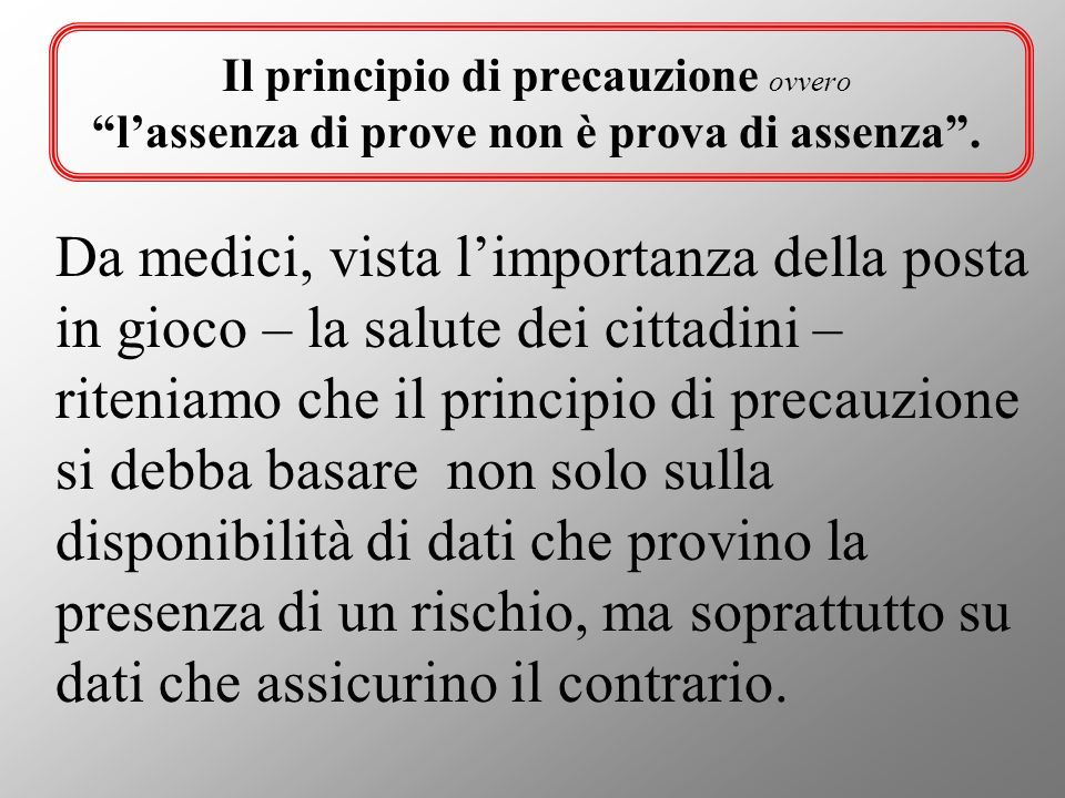 Il principio di precauzione ovvero lassenza di prove non è prova di assenza. Da medici, vista limportanza della posta in gioco – la salute dei cittadi