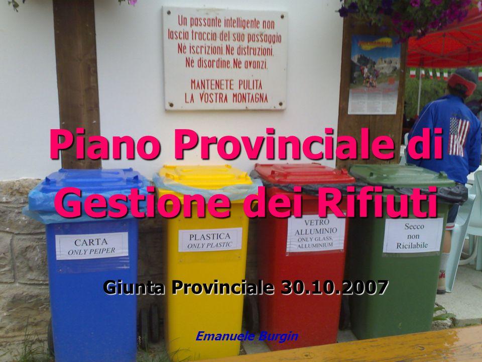 Piano Provinciale di Gestione dei Rifiuti Giunta Provinciale 30.10.2007 Piano Provinciale di Gestione dei Rifiuti Giunta Provinciale 30.10.2007 Emanue