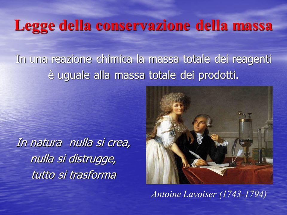 Legge della conservazione della massa In natura nulla si crea, nulla si distrugge, tutto si trasforma Antoine Lavoiser (1743-1794) In una reazione chi