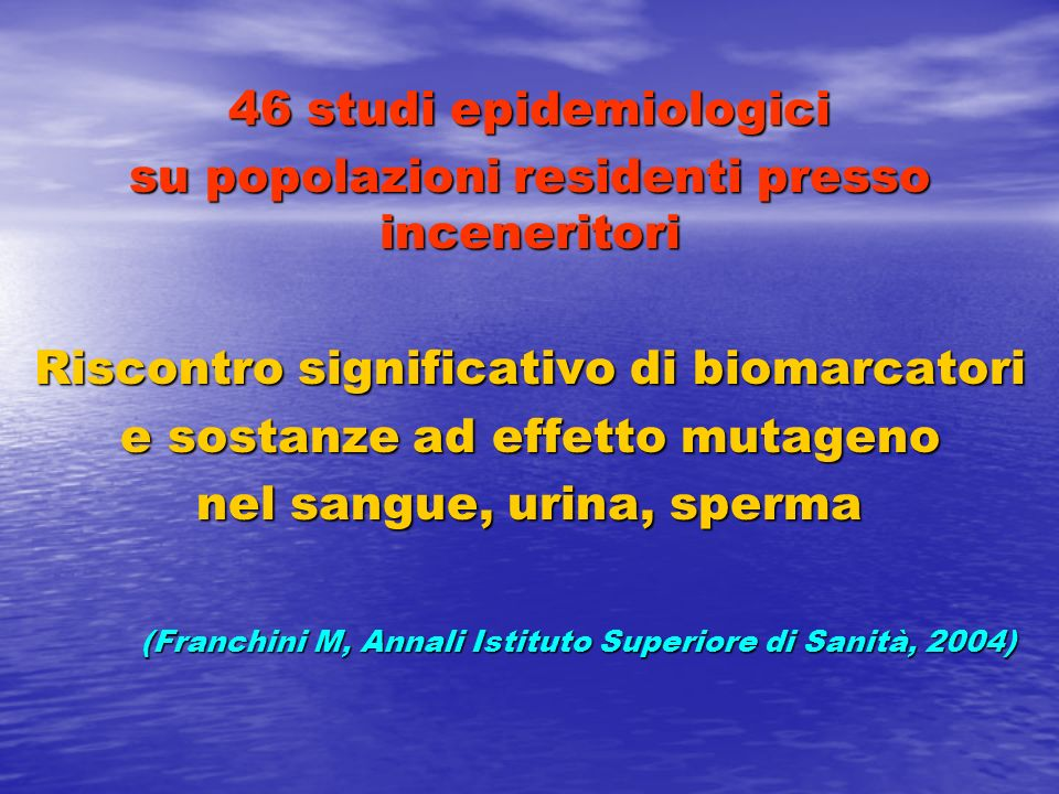 46 studi epidemiologici su popolazioni residenti presso inceneritori Riscontro significativo di biomarcatori e sostanze ad effetto mutageno nel sangue