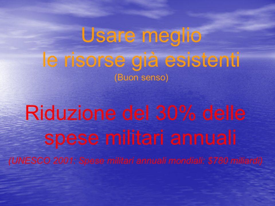 Riduzione del 30% delle spese militari annuali (UNESCO 2001: Spese militari annuali mondiali: $780 miliardi) Usare meglio le risorse già esistenti (Bu