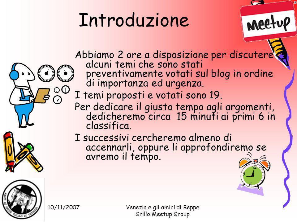 10/11/2007Venezia e gli amici di Beppe Grillo Meetup Group Introduzione Abbiamo 2 ore a disposizione per discutere alcuni temi che sono stati preventivamente votati sul blog in ordine di importanza ed urgenza.