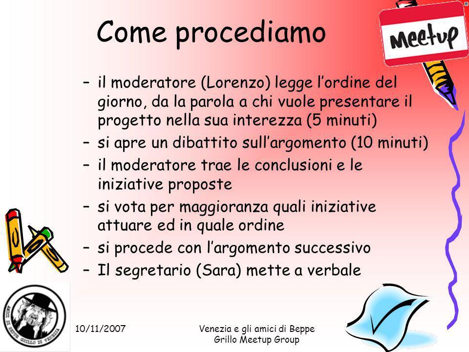 10/11/2007Venezia e gli amici di Beppe Grillo Meetup Group Come procediamo –il moderatore (Lorenzo) legge lordine del giorno, da la parola a chi vuole