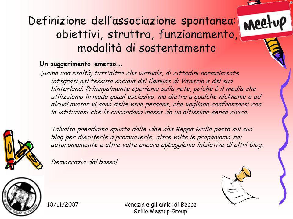 10/11/2007Venezia e gli amici di Beppe Grillo Meetup Group Definizione dellassociazione spontanea: obiettivi, struttra, funzionamento, modalità di sostentamento Un suggerimento emerso….