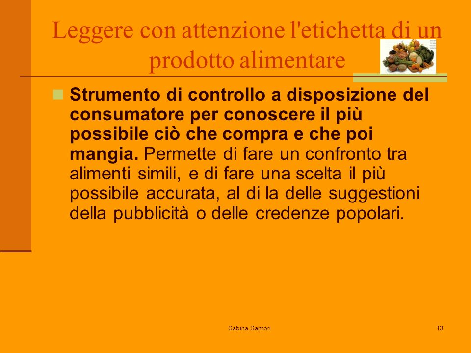 Sabina Santori13 Leggere con attenzione l etichetta di un prodotto alimentare Strumento di controllo a disposizione del consumatore per conoscere il più possibile ciò che compra e che poi mangia.
