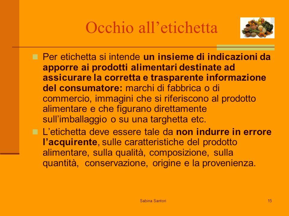 Sabina Santori15 Occhio alletichetta Per etichetta si intende un insieme di indicazioni da apporre ai prodotti alimentari destinate ad assicurare la c