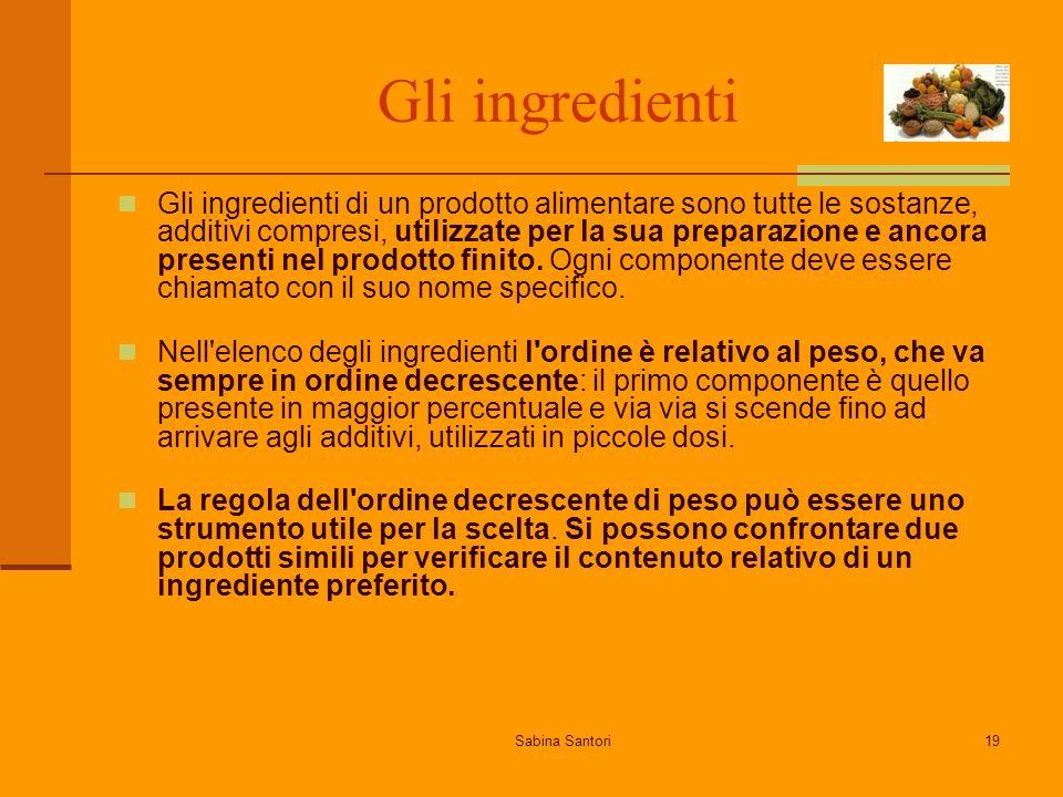 Sabina Santori19 Gli ingredienti Gli ingredienti di un prodotto alimentare sono tutte le sostanze, additivi compresi, utilizzate per la sua preparazione e ancora presenti nel prodotto finito.