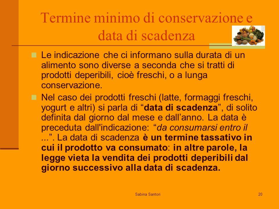 Sabina Santori20 Termine minimo di conservazione e data di scadenza Le indicazione che ci informano sulla durata di un alimento sono diverse a seconda che si tratti di prodotti deperibili, cioè freschi, o a lunga conservazione.
