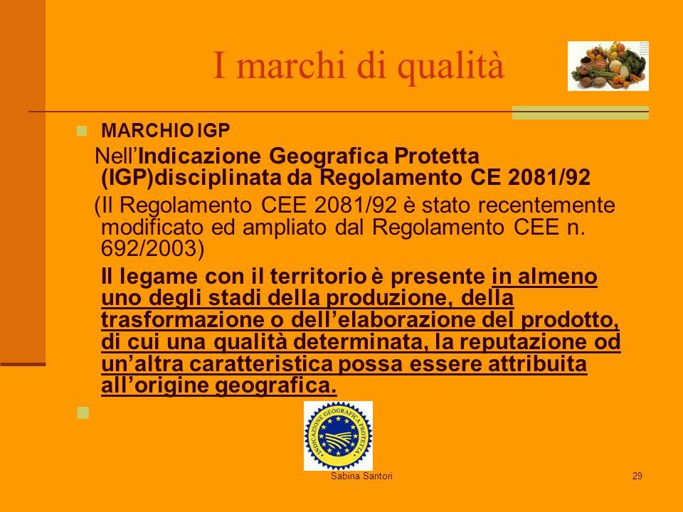 Sabina Santori29 I marchi di qualità MARCHIO IGP NellIndicazione Geografica Protetta (IGP)disciplinata da Regolamento CE 2081/92 (Il Regolamento CEE 2081/92 è stato recentemente modificato ed ampliato dal Regolamento CEE n.