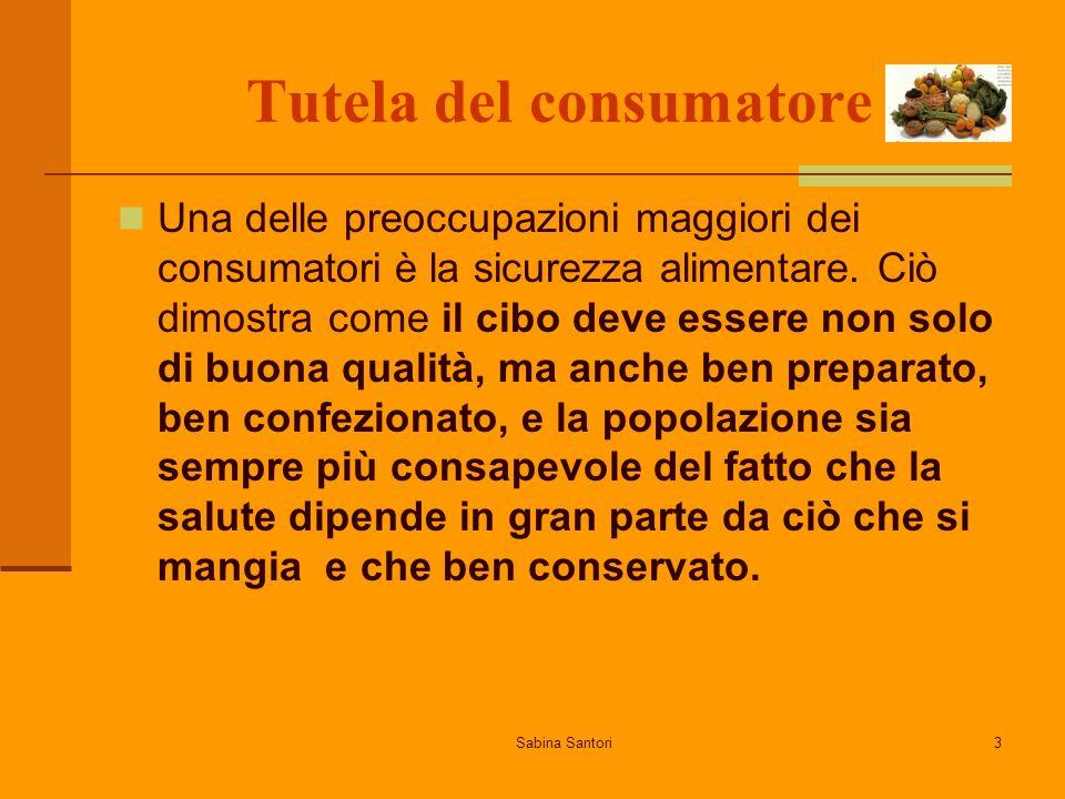 Sabina Santori3 Tutela del consumatore Una delle preoccupazioni maggiori dei consumatori è la sicurezza alimentare. Ciò dimostra come il cibo deve ess