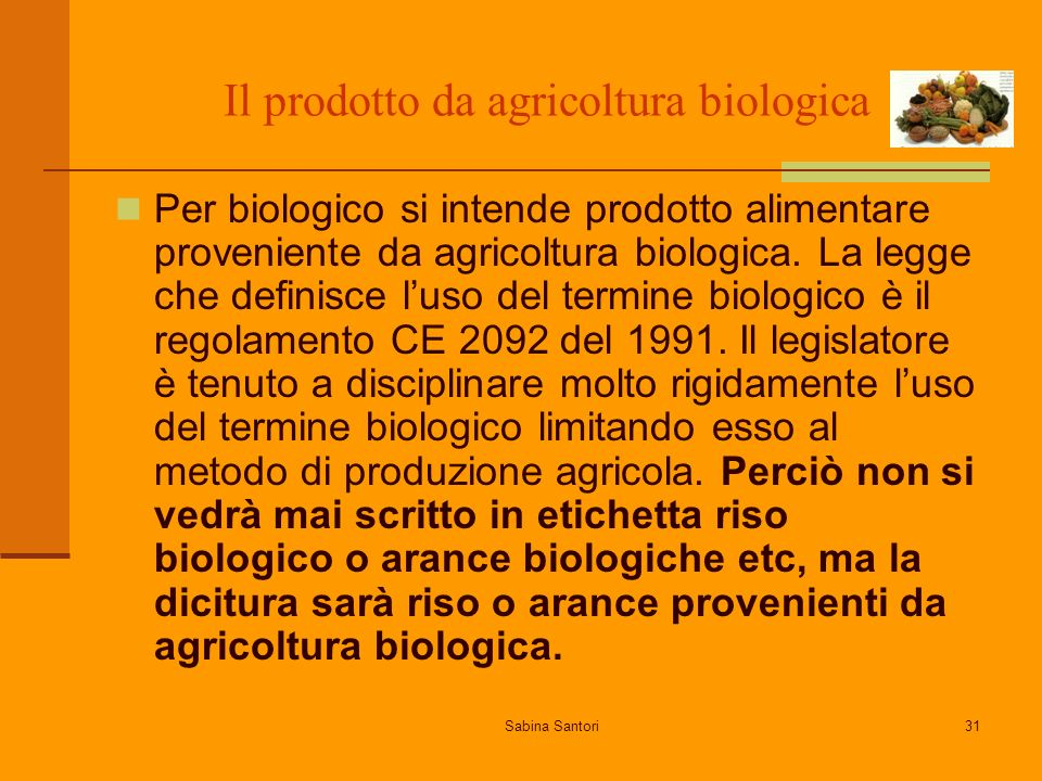 Sabina Santori31 Il prodotto da agricoltura biologica Per biologico si intende prodotto alimentare proveniente da agricoltura biologica. La legge che