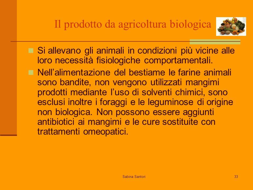 Sabina Santori33 Il prodotto da agricoltura biologica Si allevano gli animali in condizioni più vicine alle loro necessità fisiologiche comportamentali.