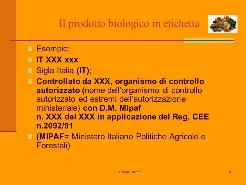 Sabina Santori34 Il prodotto biologico in etichetta Esempio: IT XXX xxx Sigla Italia (IT); Controllato da XXX, organismo di controllo autorizzato (nome dellorganismo di controllo autorizzato ed estremi dellautorizzazione ministeriale) con D.M.