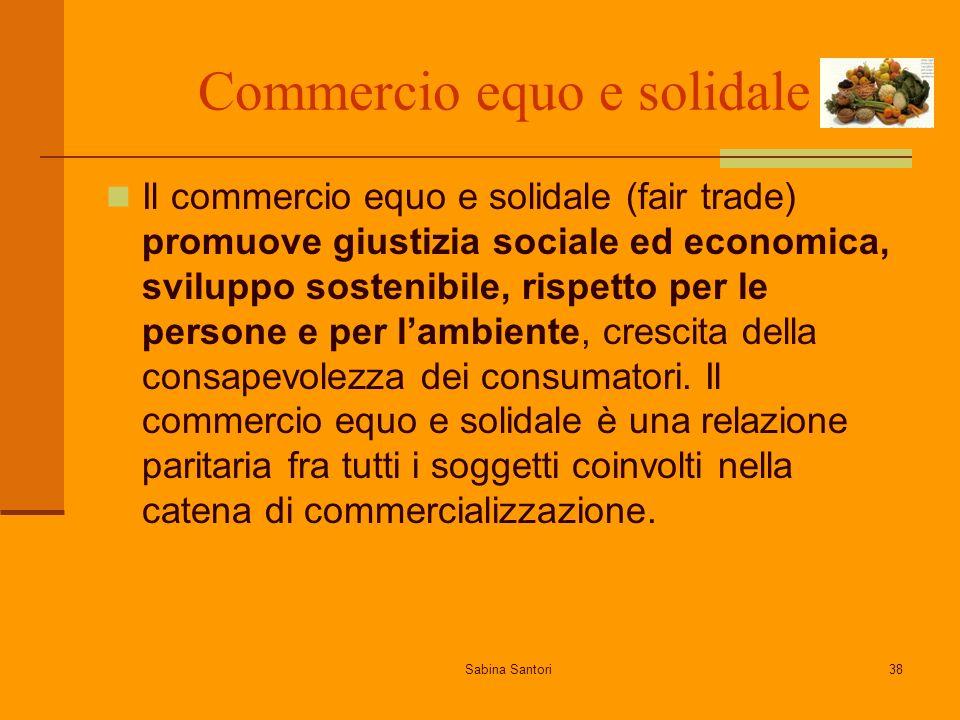 Sabina Santori38 Commercio equo e solidale Il commercio equo e solidale (fair trade) promuove giustizia sociale ed economica, sviluppo sostenibile, rispetto per le persone e per lambiente, crescita della consapevolezza dei consumatori.