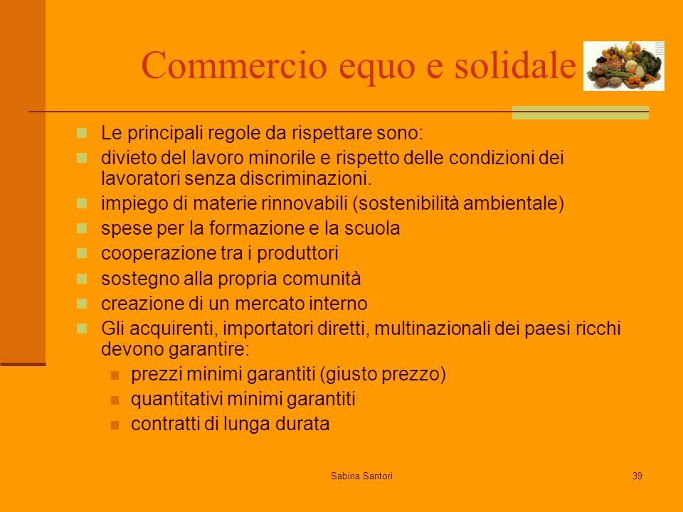 Sabina Santori39 Commercio equo e solidale Le principali regole da rispettare sono: divieto del lavoro minorile e rispetto delle condizioni dei lavoratori senza discriminazioni.