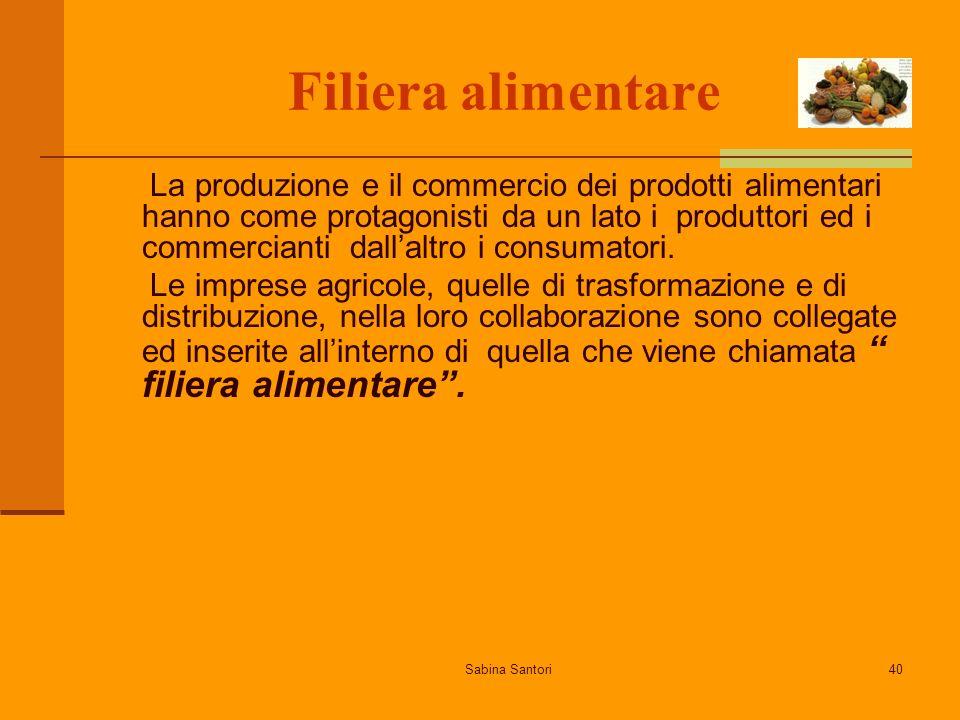 Sabina Santori40 Filiera alimentare La produzione e il commercio dei prodotti alimentari hanno come protagonisti da un lato i produttori ed i commercianti dallaltro i consumatori.