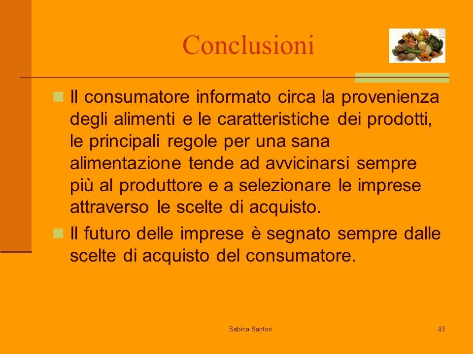 Sabina Santori43 Conclusioni Il consumatore informato circa la provenienza degli alimenti e le caratteristiche dei prodotti, le principali regole per una sana alimentazione tende ad avvicinarsi sempre più al produttore e a selezionare le imprese attraverso le scelte di acquisto.