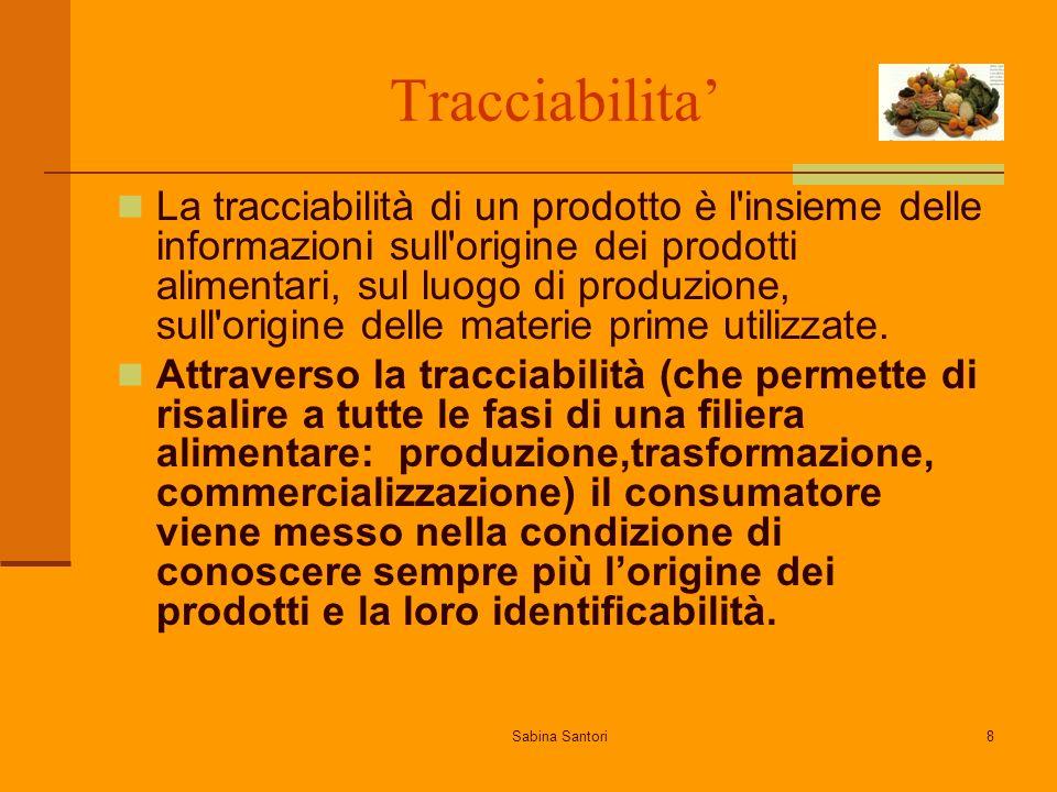 Sabina Santori8 Tracciabilita La tracciabilità di un prodotto è l insieme delle informazioni sull origine dei prodotti alimentari, sul luogo di produzione, sull origine delle materie prime utilizzate.