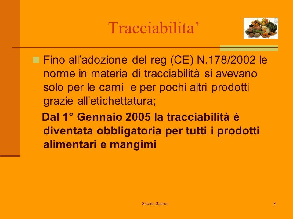 Sabina Santori9 Tracciabilita Fino alladozione del reg (CE) N.178/2002 le norme in materia di tracciabilità si avevano solo per le carni e per pochi a