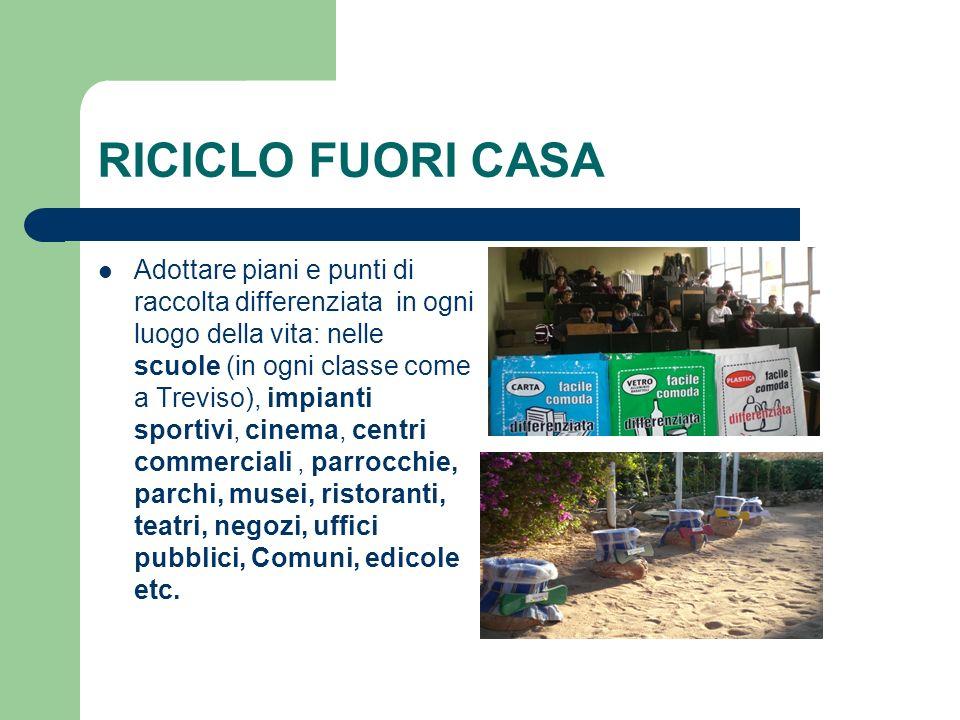 RICICLO FUORI CASA Adottare piani e punti di raccolta differenziata in ogni luogo della vita: nelle scuole (in ogni classe come a Treviso), impianti s