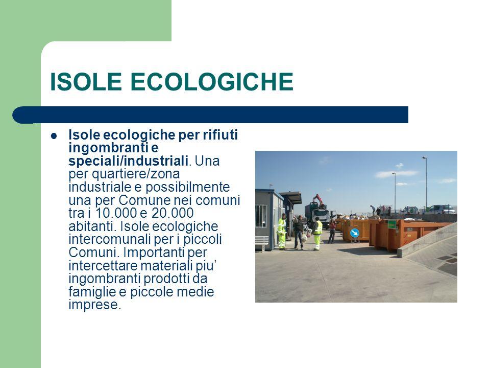 ISOLE ECOLOGICHE Isole ecologiche per rifiuti ingombranti e speciali/industriali. Una per quartiere/zona industriale e possibilmente una per Comune ne