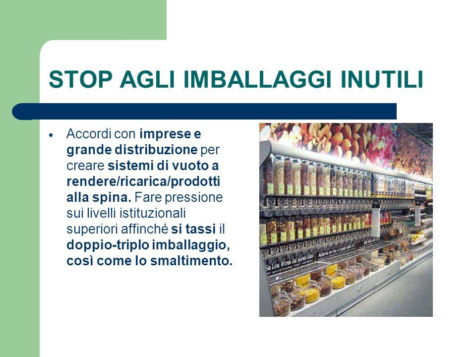 STOP AGLI IMBALLAGGI INUTILI Accordi con imprese e grande distribuzione per creare sistemi di vuoto a rendere/ricarica/prodotti alla spina. Fare press