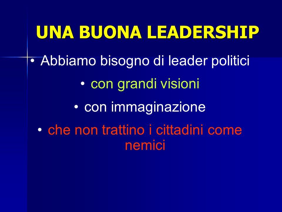 UNA BUONA LEADERSHIP Abbiamo bisogno di leader politici con grandi visioni con immaginazione che non trattino i cittadini come nemici