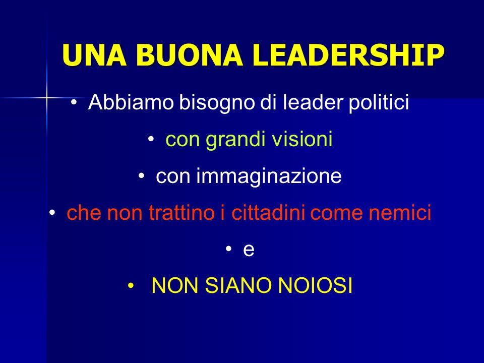 UNA BUONA LEADERSHIP Abbiamo bisogno di leader politici con grandi visioni con immaginazione che non trattino i cittadini come nemici e NON SIANO NOIO